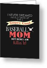 I Never Dreamed I Would Grow Up To Be A Super Cool Baseball Mom But Here I Am Killing It Greeting Card