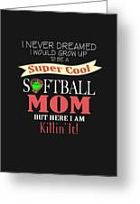 I Never Dreamed I Would Grow Up To Be A Super Cool Softball Mom But Here I Am Killing It Greeting Card