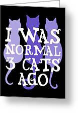 I Was Normal 3 Cats Ago 5 Greeting Card