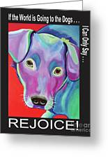 If The World Is Going To The Dogs I Can Only Say Rejoice Greeting Card