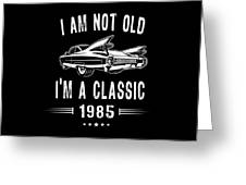 Im Not Old Im A Classic Since 1985 Birthday Gift Greeting Card