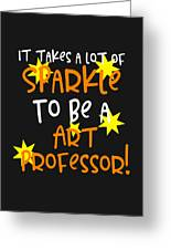 It Takes A Lot Of Sparkle To Be A Art Professor Greeting Card