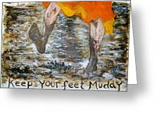 Keep Your Feet Muddy Greeting Card