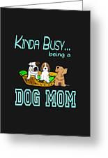 Kinda Busy Being A Dog Mom Greeting Card