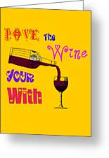 Love The Wine Your With Greeting Card