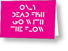 Only Dead Fish Go With The Flow - Motivational And Inspirational Quote 3 Greeting Card