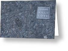 Shame Kills Love Greeting Card