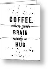 Text Art Coffee - When Your Brain Needs A Hug Greeting Card