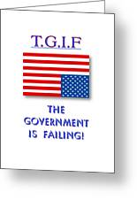 Tgif  Government Is Failing Greeting Card