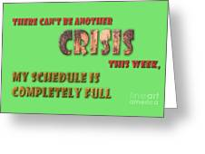 There Can't Be Another Crisis This Week, My Schedule Is Complete Greeting Card