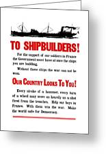 To Shipbuilders - Our Country Looks To You  Greeting Card
