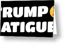 Trump Fatigue Greeting Card
