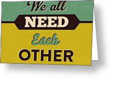 We All Need Each Other Greeting Card