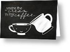 You Are The Cream In My Coffee Greeting Card