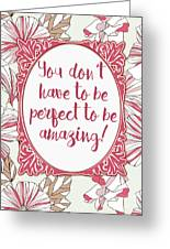 You Don't Have To Be Perfect To Be Amazing Greeting Card