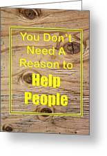 You Dont Need A Reason To Help People 5446.02 Greeting Card