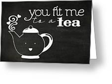 You Fit Me To A Tea Greeting Card