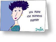 You Make The Moments Matter Greeting Card