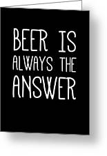 Beer Is Always The Answer Greeting Card