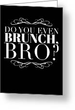 Bro Do You Even Brunch Greeting Card