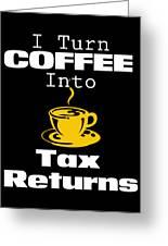 Coffee Into Tax Returns Greeting Card