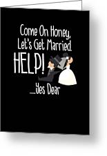 Come On Honey Lets Get Married Help Funny Greeting Card