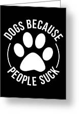 Dog Lover Shirt Dogs Because People Suck Gift Tee Greeting Card