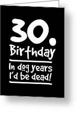 Dog Shirt 30 Birthday In Dog Years Id Be Dead Gift Tee Greeting Card