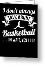 Dont Always Talk About Basketball Oh Wait Yes I Do Greeting Card
