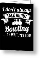 Dont Always Talk About Bowling Oh Wait Yes I Do Greeting Card