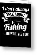 Dont Always Talk About Fishing Oh Wait Yes I Do Greeting Card