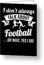 Dont Always Talk About Football Oh Wait Yes I Do Greeting Card