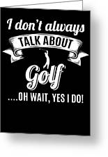 Dont Always Talk About Golf Oh Wait Yes I Do Greeting Card