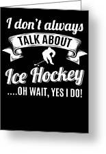 Dont Always Talk About Ice Hockey Oh Wait Yes I Do Greeting Card