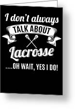 Dont Always Talk About Lacrosse Oh Wait Yes I Do Greeting Card
