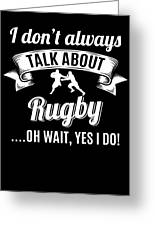 Dont Always Talk About Rugby Oh Wait Yes I Do Greeting Card
