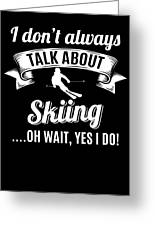 Dont Always Talk About Skiing Oh Wait Yes I Do Greeting Card
