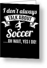 Dont Always Talk About Soccer Oh Wait Yes I Do Greeting Card