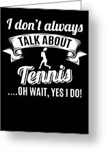 Dont Always Talk About Tennis Oh Wait Yes I Do Greeting Card