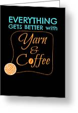 Everything Gets Better With Yarn And Coffee Greeting Card