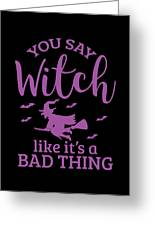 Halloween Shirt You Say Witch Like A Bad Thing Gift Tee Greeting Card