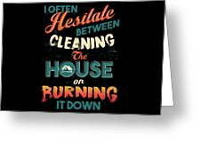 House Cleaning Humor I Hesitate Between Cleaning House Or Burning It Down Greeting Card