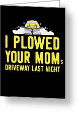 I Plowed Your Moms Driveway Last Night Plow Truck Driver Greeting Card