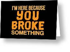 Im Here Because You Broke Something Greeting Card