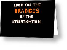Look For The Oranges Of The Investigation Greeting Card