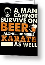 Man Cannot Survive On Beer Alone He Needs Karate As Well Greeting Card