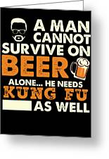 Man Cannot Survive On Beer Alone He Needs Kung Fu As Well Greeting Card