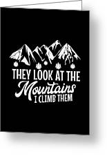 Mountains Shirt They Look At Mountains I Climb Them Gift Tee Greeting Card