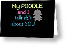 My Poodle And I Talk Sh T About You Greeting Card