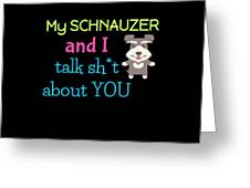 My Schanuzer And I Talk Sh T About You Greeting Card